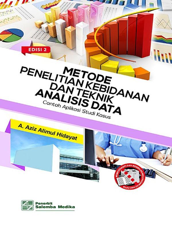 Metode Penelitian Kebidanan dan Teknik Analisis Data:Contoh Aplikasi Studi Kasus Edisi 2/Aziz Alimul