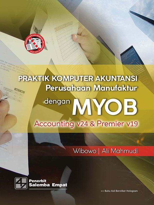 Praktik Komputer Akuntansi Perusahaan Manufaktur dengan MYOB Accounting v24 Premier v19/Wibowo