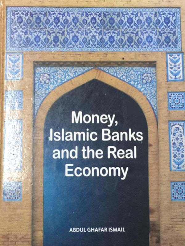 Money Islamic Banks and the Real Economy/ABDUL GHAFAR ISMAIL