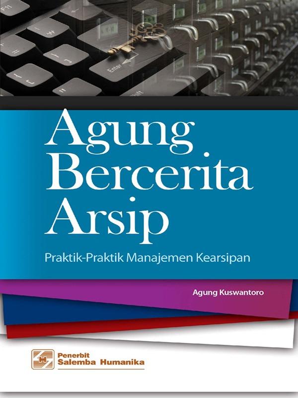 Agung Bercerita Arsip: Praktik-Praktik Manajemen Kearsipan/Agung Kuswantoro